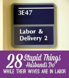 28 stupid things that husbands do while their wives are in labor, like missing the delivery to eat a sandwich, going duck hunting and forgetting to charge his cell phone, and much more.