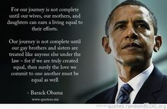 """""""... for if we are truly created equal, then surely the love we commit to one another must be equal as well."""" - Barack Obama"""