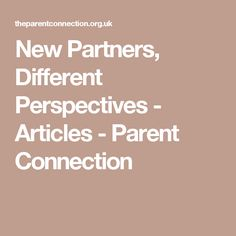 New Partners, Different Perspectives - Articles - Parent Connection