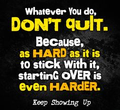 whatever you do don't quit. because, as hard as it is to stick with it, starting over is even harder!