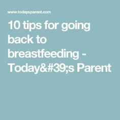 10 tips for going back to breastfeeding - Today's Parent