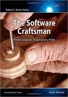 The Software Craftsman: Professionalism, Pragmatism, Pride (Robert C. Martin Series): Sandro Mancuso: 9780134052502: Amazon.com: Books