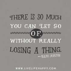 There is so much you can let go of, without really losing a thing. -Ralph Marston