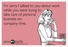 I'm sorry I talked to you about work while you were trying to take care of personal business on company time.