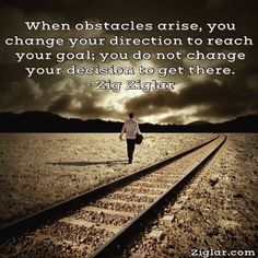 """""""When obstacles arise, you change your direction to reach your goal; you do not change your decision to get there."""" -Zig Ziglar http://budurl.com/ZBOB87062"""