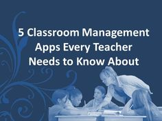 5 Classroom Management Apps Every Teacher Needs to Know About    By Ryan Thomas