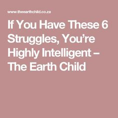 If You Have These 6 Struggles, You're Highly Intelligent – The Earth Child