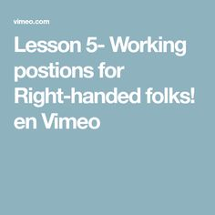 Lesson 5- Working postions for Right-handed folks! en Vimeo