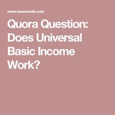 Quora Question: Does Universal Basic Income Work?