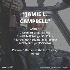 25 MINUTE AMRAP. 1st Lt. Jamie L. Campbell, age 25 of Ephrata, WA, was killed on January 7, 2006 when her UH-60 Blackhawk Helicopter crashed near Tal Afar, Iraq. The WOD was created by coach Ryan Foster, owner of CrossFit Sagebrush (where Jamie's sister is a member). The '1' for January is the 1 burpee at the top of every minute. The day, '7,' is for the 7 deadlifts and hack squats, and the 6 KB swings and 6 plate sit-ups are for the year 06 that she passed.