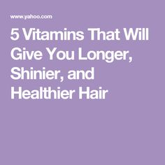 5 Vitamins That Will Give You Longer, Shinier, and Healthier Hair