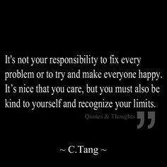 It's not your responsibility to fix every problem or to try and make everyone happy. It's nice that you care, but you must also be kind to yourself and recognize your limits.