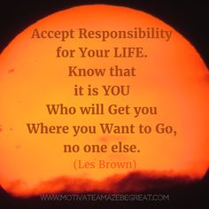 """""""Accept responsibility for your life. Know that it is you who will get you where you want to go, no one else. - Les Brown 