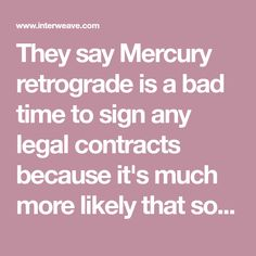 They say Mercury retrograde is a bad time to sign any legal contracts because it's much more likely that something will go wrong. Communication can misfire. Big financial decisions are discouraged. Here are some tips on ways to approach your knitting during Mercury retrograde so you don't end up with needless problems.