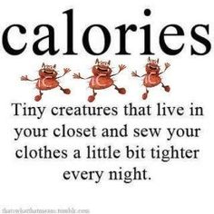 Calories... tiny creatures that live in your closet and alter your clothes smaller... ?!  I knew it!!