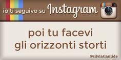 io ti seguivo su Instagram, poi tu facevi gli orizzonti storti (by @silviatlantide)