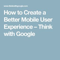 How to Create a Better Mobile User Experience – Think with Google