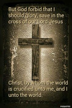 Galatians 6.14.kjv But God forbid that I should glory, save in the cross of our Lord Jesus Christ, by whom the world is crucified unto me, and I unto the world.