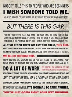 Ira Glass on the gap between your ambitions and your ability. keep working, you'll get there.