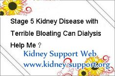 Stage 5 kidney disease with terrible bloating can dialysis help me ? In fact, dialysis as one of the most common ways in treating kidney disease it can help those patients live better by relieving bloating. But that not means there is no other choice for patient with stage 5 kidney disease, therapies like kidney transplant and Micro-Chinese Medicine Osmotherapy are the most effective ways to replace dialysis.
