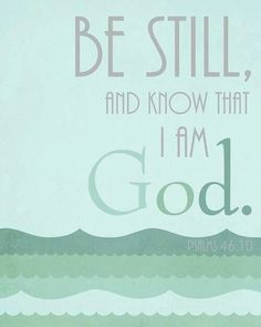 *Psalms 46:10. Be still and know that I am God. Bible Verse Quote
