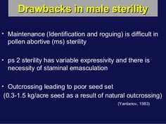 Drawbacks in male sterilityDrawbacks in male sterility • Maintenance (Identification and roguing) is difficult in pollen a...