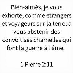 1 Pierre 2:11 Bien-aimés, je vous exhorte, comme étrangers et voyageurs sur la terre, à vous abstenir des convoitises charnelles qui font la guerre à l'âme.