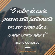 O valor de cada pessoa está justamente em ser como ela é, e não como não é. (Bruno Carrasco)