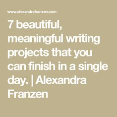 7 beautiful, meaningful writing projects that you can finish in a single day. | Alexandra Franzen