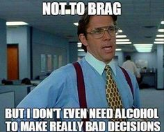 I don't even need alcohol