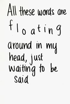 All these words are floating around in my head, just waiting to be said.