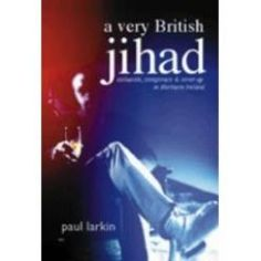A Very British Jihad: Collusion, Conspiracy and Cover-up in Northern Ireland ranks as one of the best ever exposes of state-sponsored murder in Ireland available on the market, written by award winning journalist Paul Larkin, a former producer of the BBC's Spotlight current affairs programme. The title refers to the undercover war, fought with almost religious zeal by the British occupational forces in Ireland and their 'Loyalist' allies.