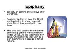 "January 6: Epiphany | ""Manifestation"", ""striking appearance"" or Theophany  meaning ""Vision of God"" also known as Three Kings' Day. A Christian feast day that celebrates the revelation of God in his Son as human in Jesus Christ. In Western Christianity, the feast commemorates principally (but not solely) the visit of the Magi to the Christ child."