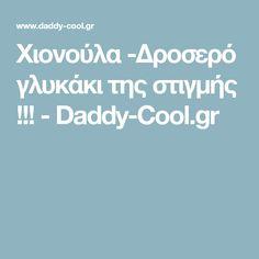 Xιονούλα -Δροσερό γλυκάκι της στιγμής !!! - Daddy-Cool.gr
