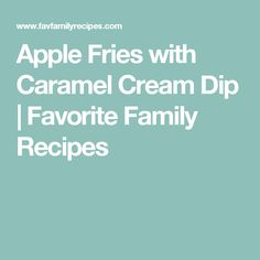 Apple Fries with Caramel Cream Dip | Favorite Family Recipes