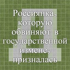 """Россиянка, которую обвиняют в государственной измене, призналась во всём » Независимое украинское интернет-издание """"ДНИ24"""", новости Украины и событий в мире"""