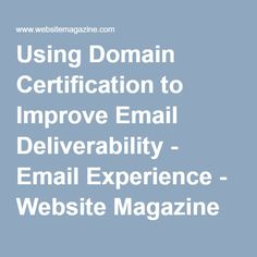 Using Domain Certification to Improve Email Deliverability - Email Experience - Website Magazine