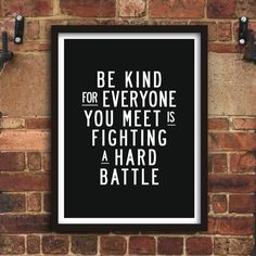 Be kind for everyone you meet is fighting a hard battle http://www.notonthehighstreet.com/themotivatedtype/product/be-kind-inspirational-quote-typography-print @notonthehighst #notonthehighstreet