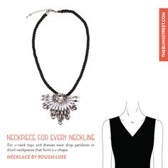 Team your v-neck tops and dresses with drop pendants or short neckpieces that form a v-shape.  Get the look: Feather Neckpiece by Rough Luxe http://www.theblingstreet.com/designers/rough-luxe/black-feather-touch-neckpiece-roekon03-rough-luxe