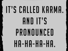 It's called Karma and it's pronounced Ha-Ha-Ha-Ha.: More