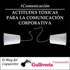 Actitudes perjudiciales para la comunicación corporativa. El blog del copywriter. Gulliveria Comunicación