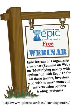 Epic Research is organizing a webinar (Seminar on Web) on 'Multiplying money with Options' on 14th Sept' 13 for all those traders, investors who wish to make money in markets using options trading strategies.