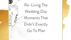 From The Heart: Re-Living The Wedding Day Moments That Didn't Exactly Go To Plan