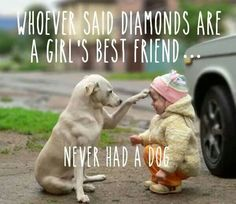 WHOEVER SAID DIAMONDS ARE A GIRL'S BEST FRIEND . . . NEVER HAD A DOG.  Love this ((smile))