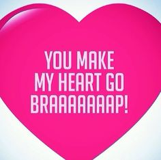 My boyfriend defiantly can make my heart go braaaaap! ♡