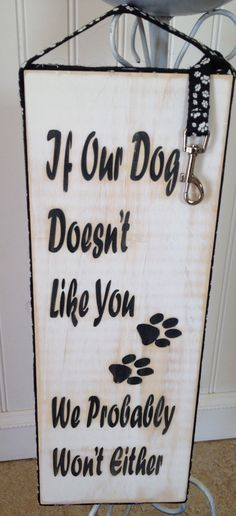 If our dog doesn't like you we probably won't either fun house decor sign