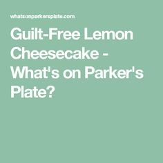 Guilt-Free Lemon Cheesecake - What's on Parker's Plate?