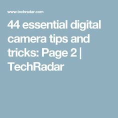 44 essential digital camera tips and tricks: Page 2 | TechRadar