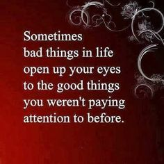 Sometimes bad things in life open up your eyes to the good things you weren't paying attention to before | Inspirational Quotes