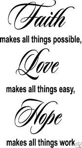 FAITH MAKES ALL THINGS POSSIBLE, LOVE MAKES ALL THINGS EASY, HOPE MAKES ALL THINGS WORK Vinyl wall quotes religious sayings scriptures home art decor decal --- http://www.amazon.com/THINGS-POSSIBLE-religious-sayings-scriptures/dp/B002XC4L2G/ref=sr_1_18/?tag=homemademo033-20
